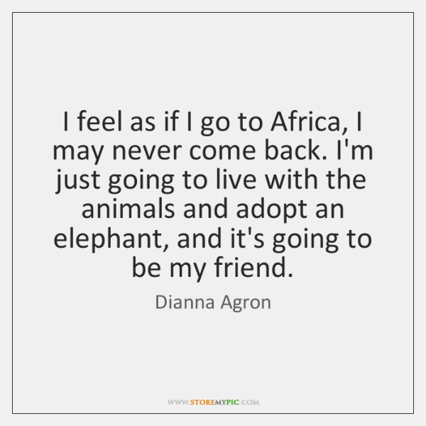 I feel as if I go to Africa, I may never come ...