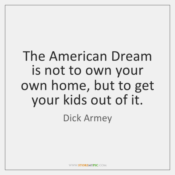The American Dream is not to own your own home, but to ...