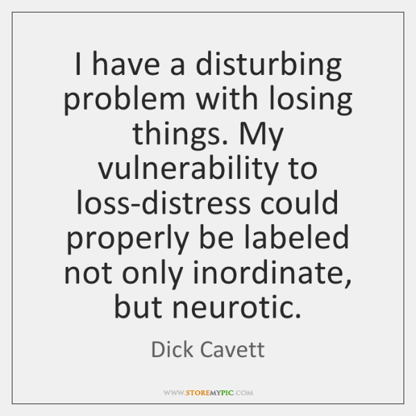 I have a disturbing problem with losing things. My vulnerability to loss-distress ...