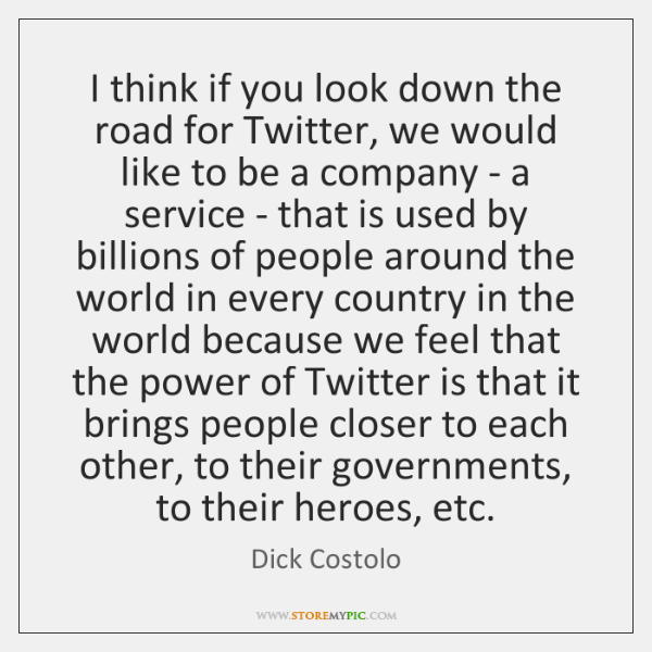 I think if you look down the road for Twitter, we would ...
