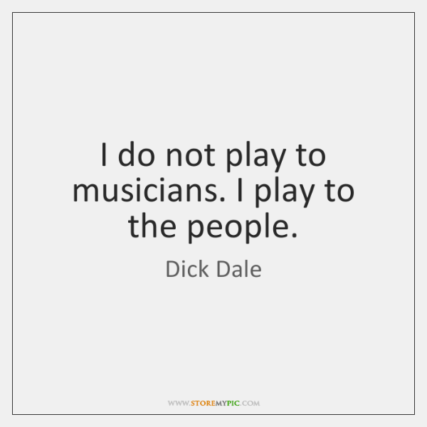 I do not play to musicians. I play to the people.