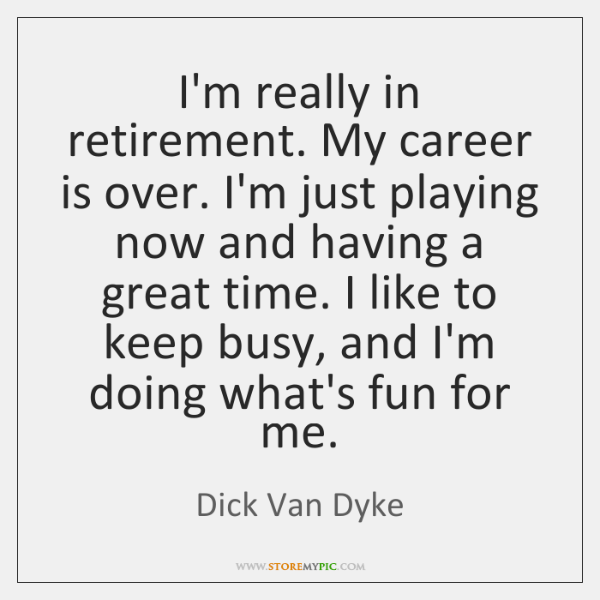 I'm really in retirement. My career is over. I'm just playing now ...