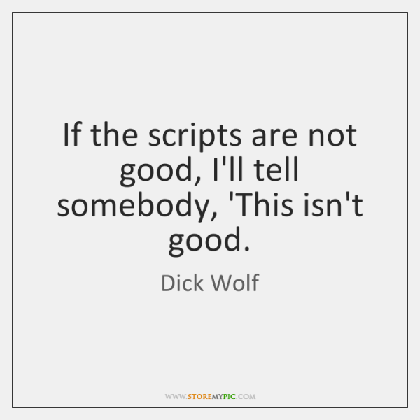 If the scripts are not good, I'll tell somebody, 'This isn't good.