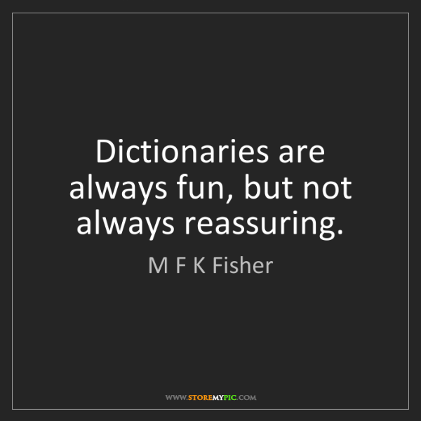 M F K Fisher: Dictionaries are always fun, but not always reassuring.