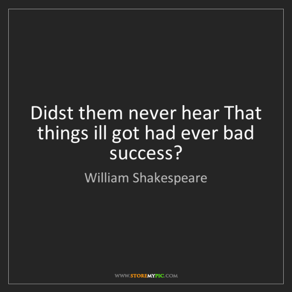 William Shakespeare: Didst them never hear That things ill got had ever bad...