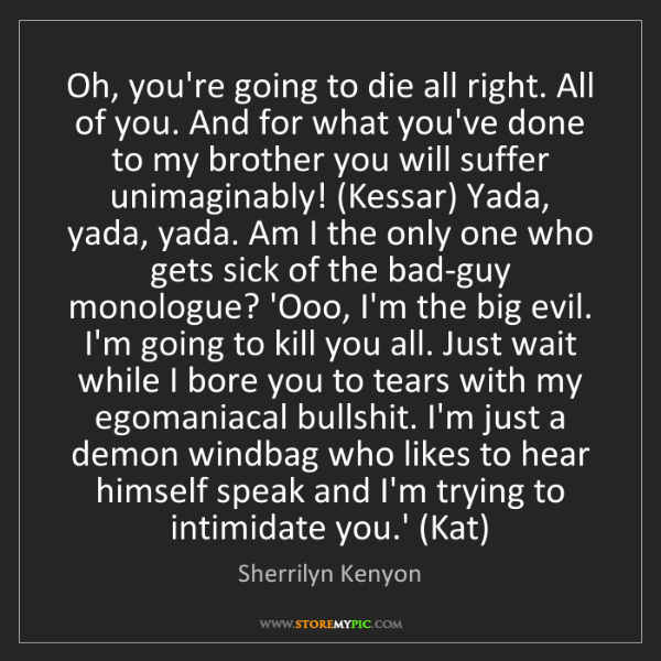 Sherrilyn Kenyon: Oh, you're going to die all right. All of you. And for...