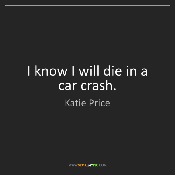 Katie Price: I know I will die in a car crash.