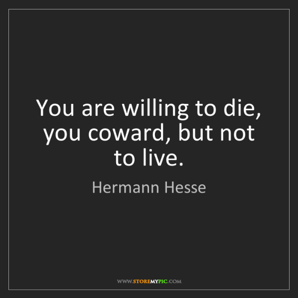 Hermann Hesse: You are willing to die, you coward, but not to live.
