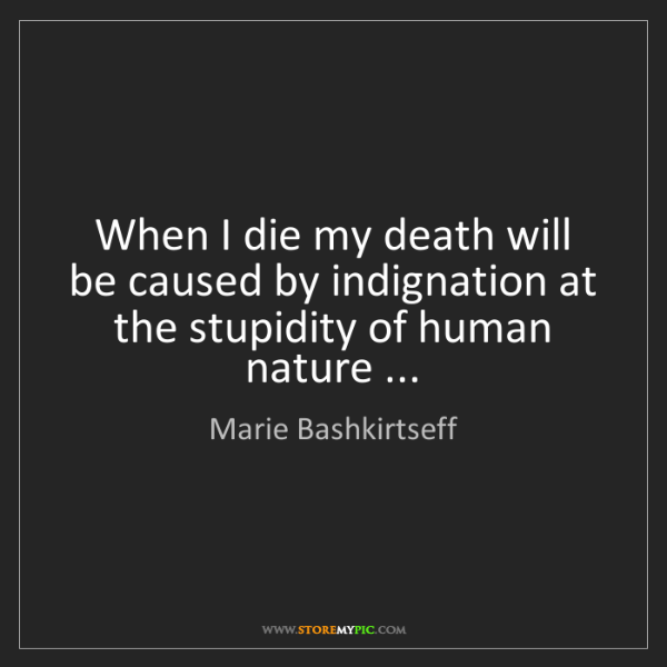 Marie Bashkirtseff: When I die my death will be caused by indignation at...