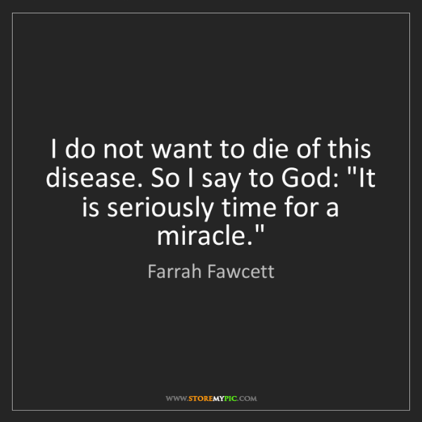Farrah Fawcett: I do not want to die of this disease. So I say to God:...