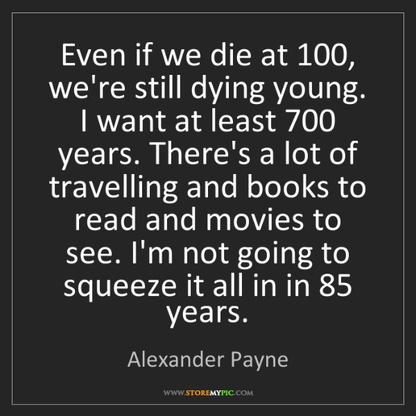 Alexander Payne: Even if we die at 100, we're still dying young. I want...