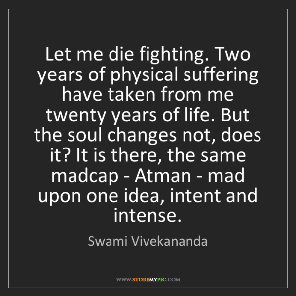 Swami Vivekananda: Let me die fighting. Two years of physical suffering...