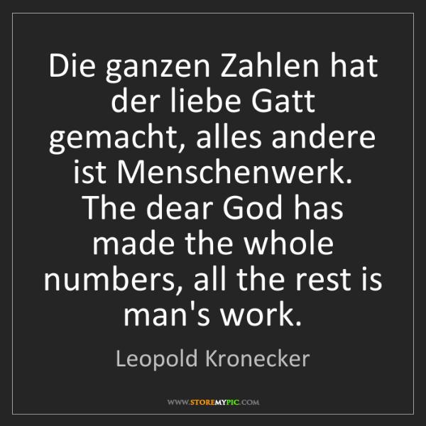 Leopold Kronecker: Die ganzen Zahlen hat der liebe Gatt gemacht, alles andere...