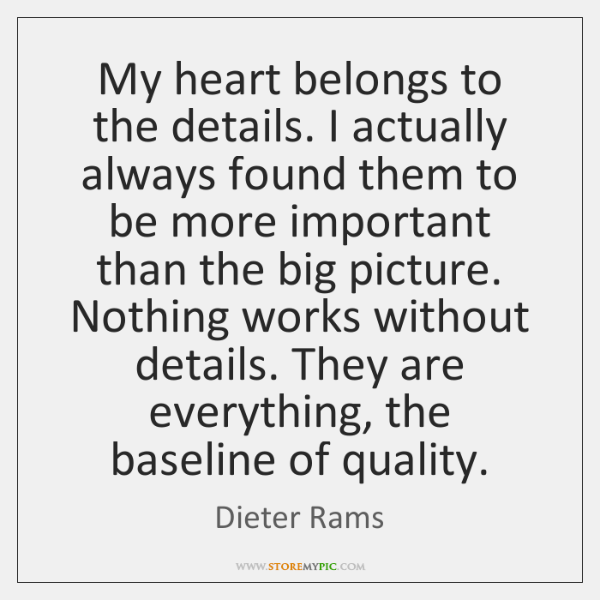 My heart belongs to the details. I actually always found them to ...