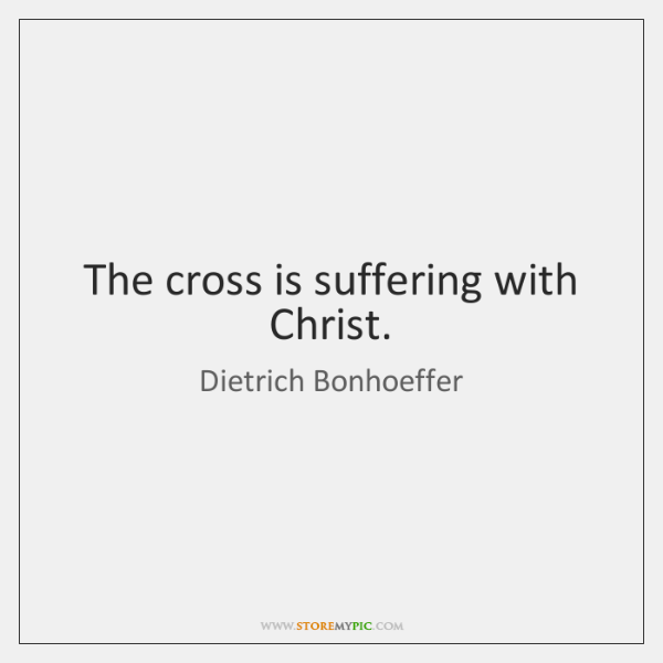 The cross is suffering with Christ.