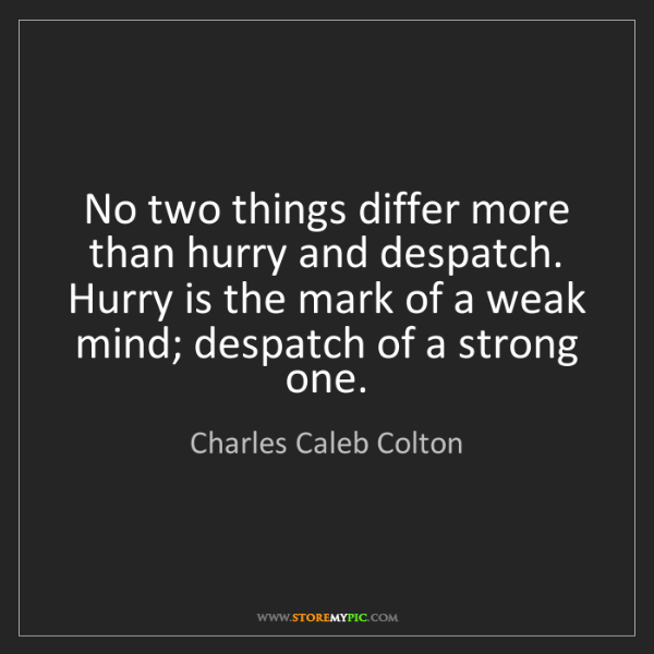 Charles Caleb Colton: No two things differ more than hurry and despatch. Hurry...