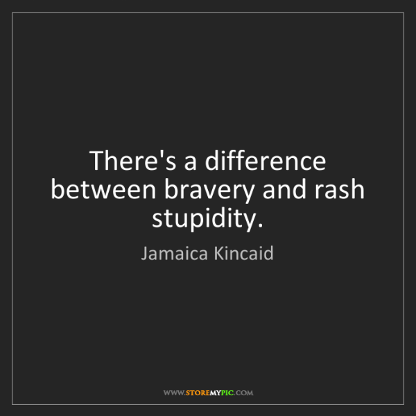 Jamaica Kincaid: There's a difference between bravery and rash stupidity.
