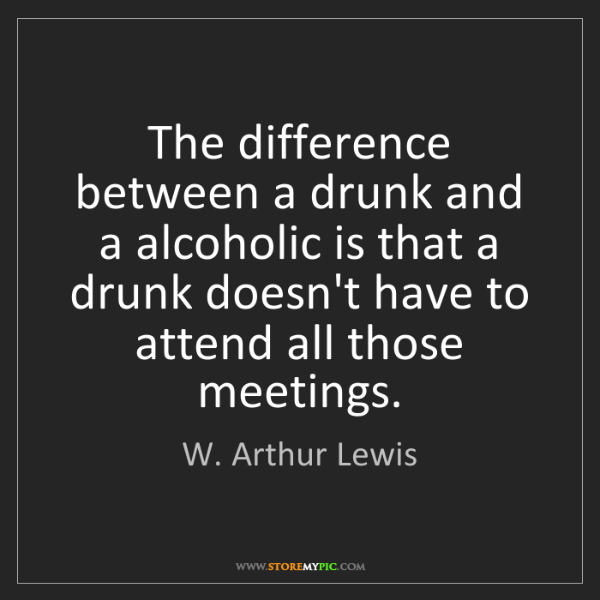W. Arthur Lewis: The difference between a drunk and a alcoholic is that...