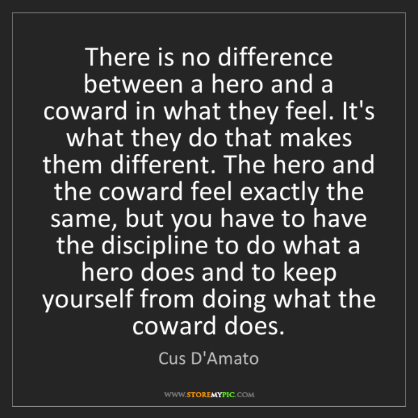 Cus D'Amato: There is no difference between a hero and a coward in...