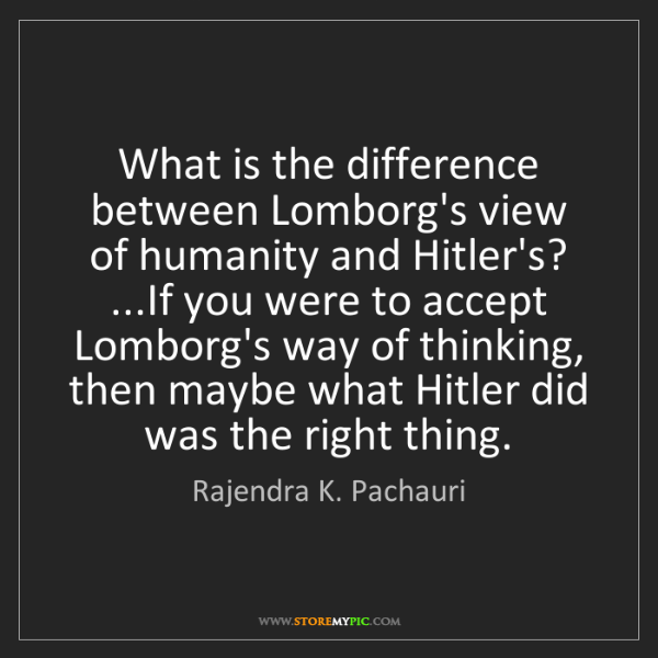 Rajendra K. Pachauri: What is the difference between Lomborg's view of humanity...