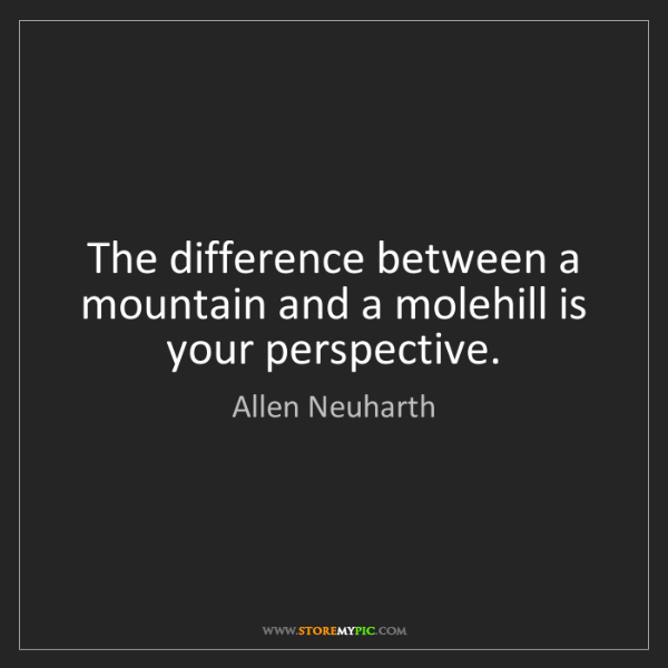 Allen Neuharth: The difference between a mountain and a molehill is your...