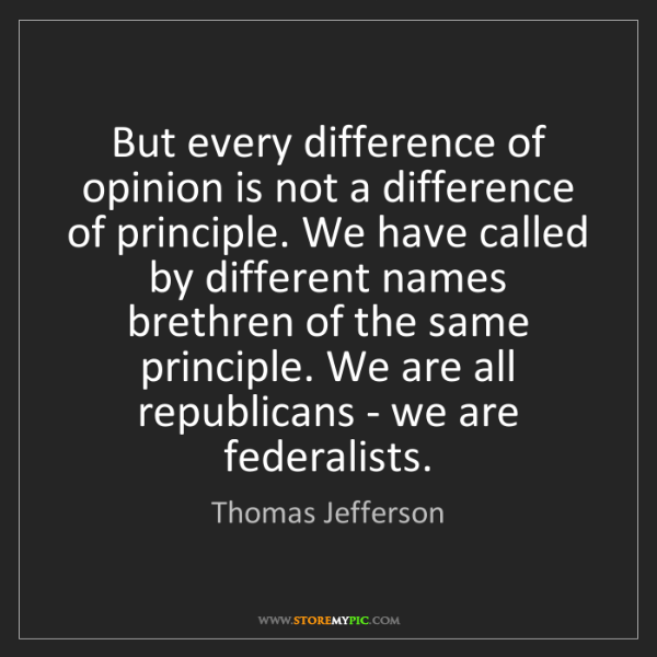 Thomas Jefferson: But every difference of opinion is not a difference of...