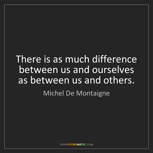 Michel De Montaigne: There is as much difference between us and ourselves...
