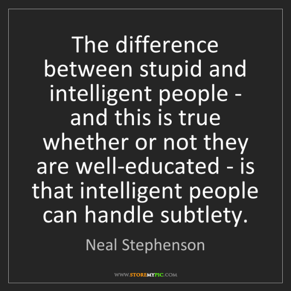 Neal Stephenson: The difference between stupid and intelligent people...