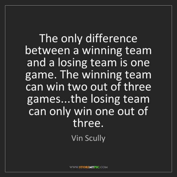 Vin Scully: The only difference between a winning team and a losing...