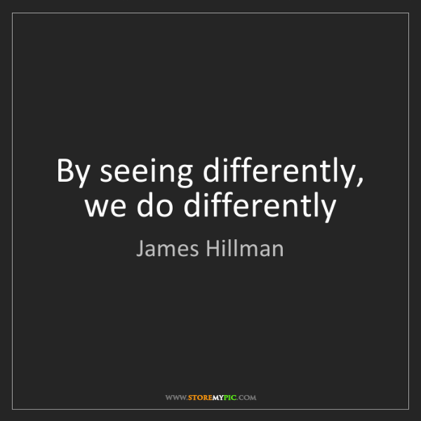 James Hillman: By seeing differently, we do differently