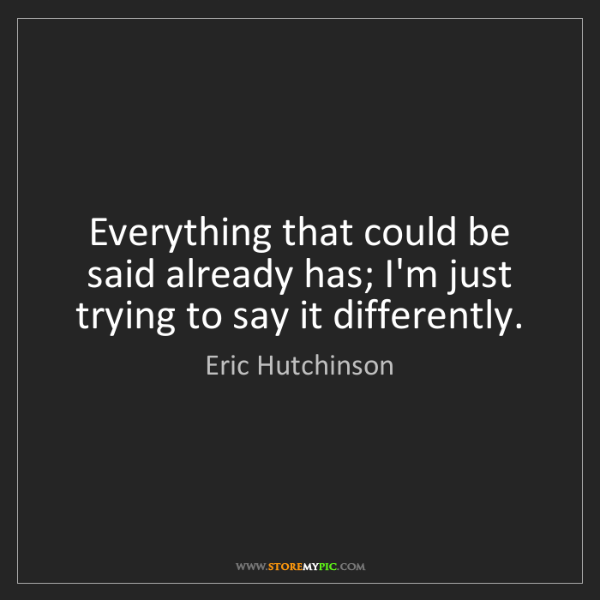 Eric Hutchinson: Everything that could be said already has; I'm just trying...