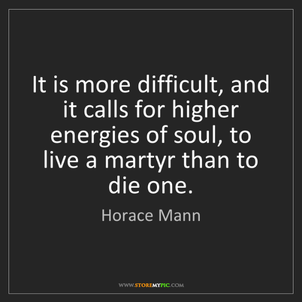 Horace Mann: It is more difficult, and it calls for higher energies...