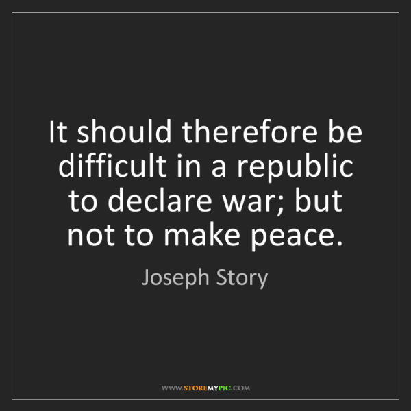 Joseph Story: It should therefore be difficult in a republic to declare...