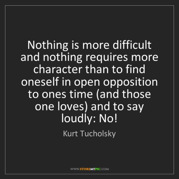 Kurt Tucholsky: Nothing is more difficult and nothing requires more character...