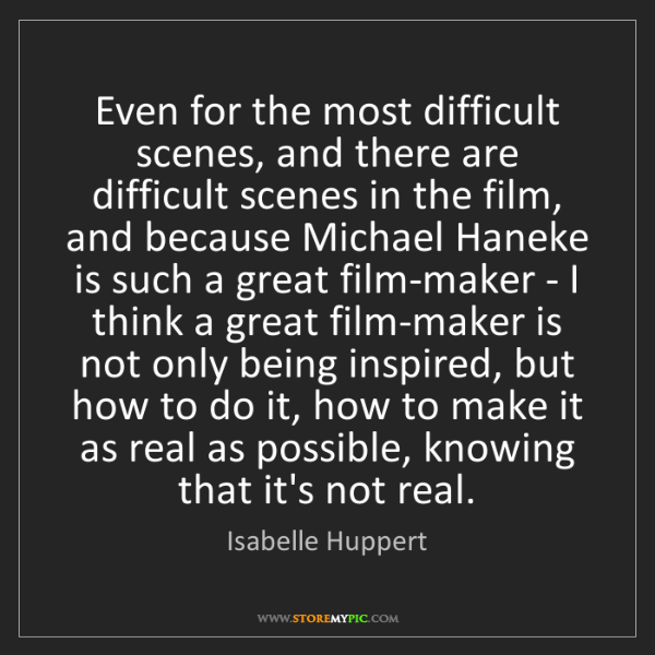 Isabelle Huppert: Even for the most difficult scenes, and there are difficult...
