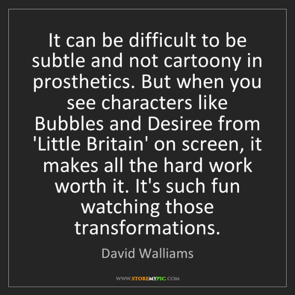 David Walliams: It can be difficult to be subtle and not cartoony in...