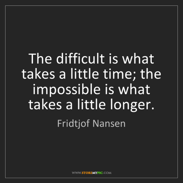 Fridtjof Nansen: The difficult is what takes a little time; the impossible...