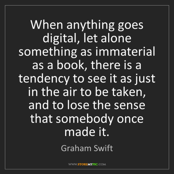 Graham Swift: When anything goes digital, let alone something as immaterial...