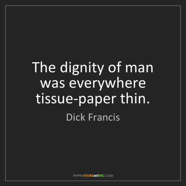 Dick Francis: The dignity of man was everywhere tissue-paper thin.