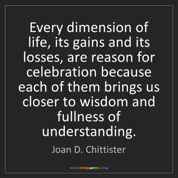 Joan D. Chittister: Every dimension of life, its gains and its losses, are...