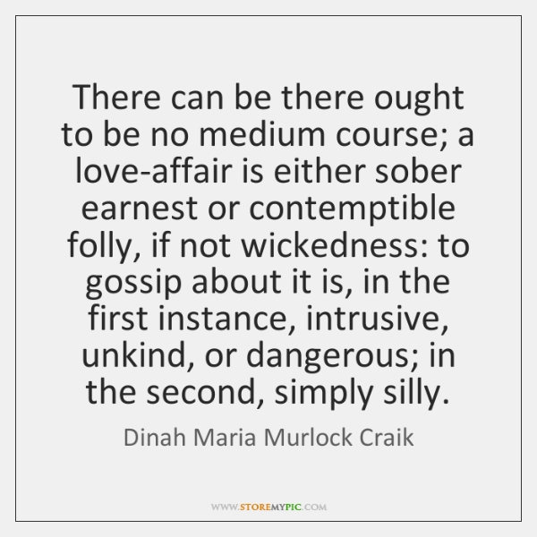 There can be there ought to be no medium course; a love-affair ...
