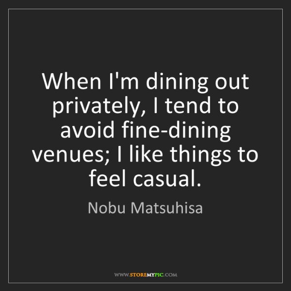 Nobu Matsuhisa: When I'm dining out privately, I tend to avoid fine-dining...