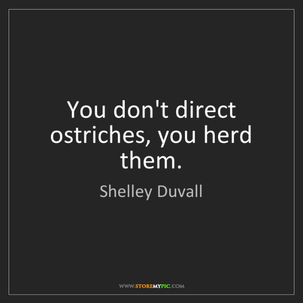 Shelley Duvall: You don't direct ostriches, you herd them.