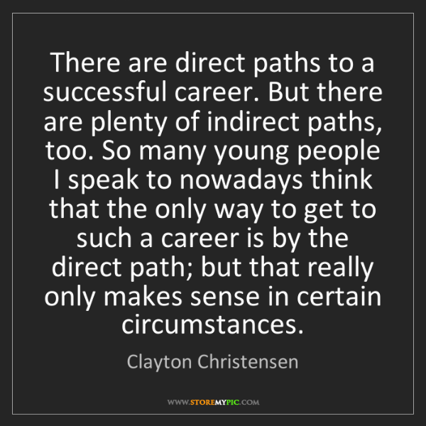 Clayton Christensen: There are direct paths to a successful career. But there...