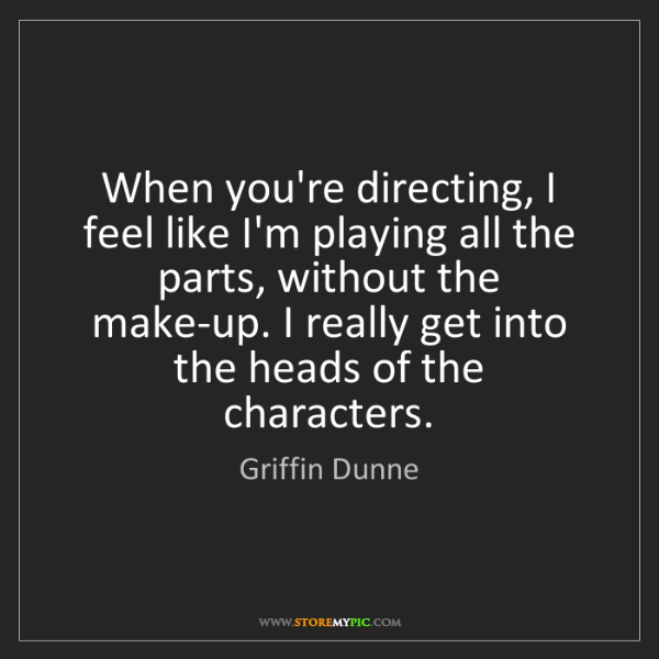 Griffin Dunne: When you're directing, I feel like I'm playing all the...