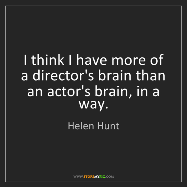 Helen Hunt: I think I have more of a director's brain than an actor's...
