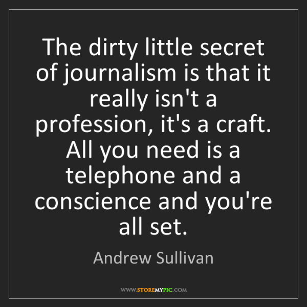 Andrew Sullivan: The dirty little secret of journalism is that it really...