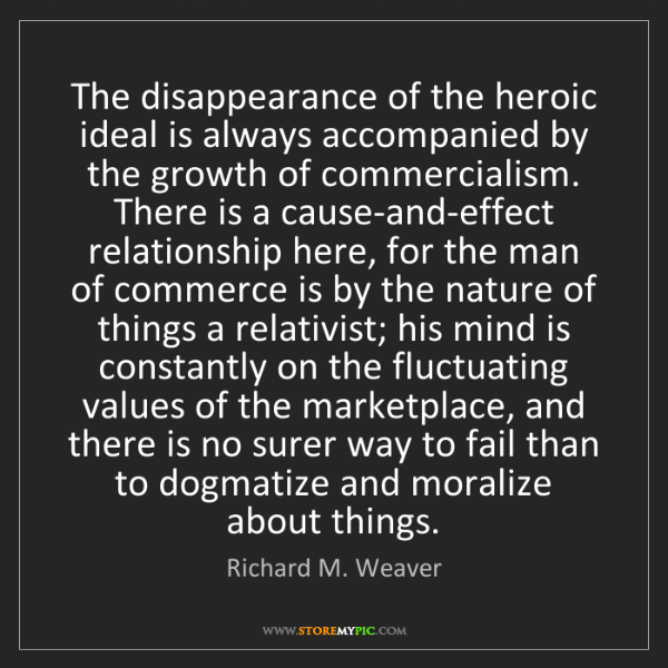 Richard M. Weaver: The disappearance of the heroic ideal is always accompanied...