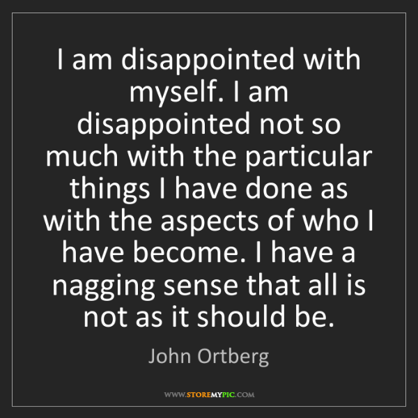 John Ortberg: I am disappointed with myself. I am disappointed not...