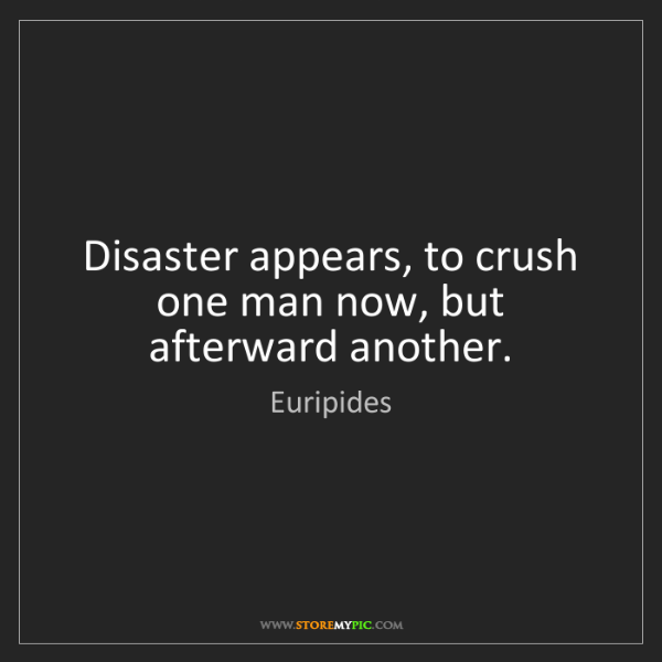 Euripides: Disaster appears, to crush   one man now, but afterward...